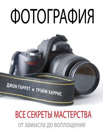 Фотография. Все секреты мастерства: от замысла до воплощения