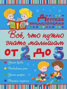 Всё, что нужно знать малышам от 2 до 5 лет. Детская энциклопедия