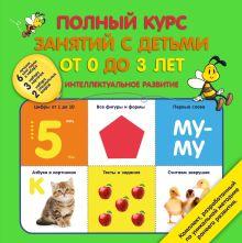 Полный курс занятий с детьми от 0 до 3 лет. Интеллектуальное развитие
