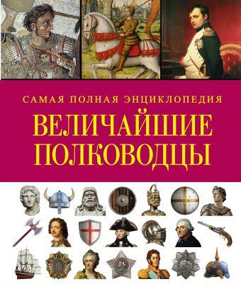 Величайшие полководцы. Самая полная энциклопедия