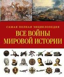 Все войны мировой истории. Самая полная энциклопедия