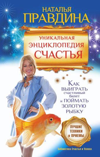 Уникальная энциклопедия счастья. Как выиграть счастливый билет и поймать золотую рыбку.Лучшие практики и приемы