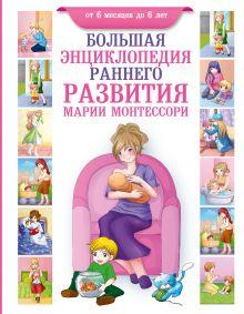 Большая энциклопедия раннего развития Марии Монтессори. От 6 месяцев до 6 лет
