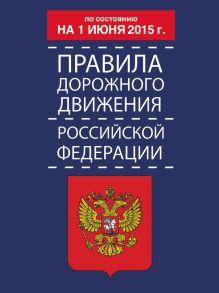 Правила дорожного движения Российской Федерации по состоянию на 01 июня 2015 г.