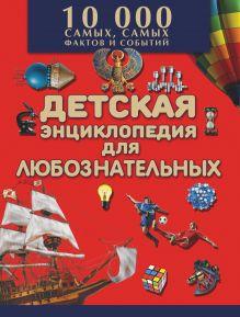 Большая детская энциклопедия для любознательных. 10 000 самых, самых фактов и событий