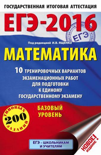 ЕГЭ-2016. Математика (60х90/16) 10 тренировочных вариантов экзаменационных работ для подготовки к ЕГЭ. Базовый уровень