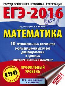 ЕГЭ-2016. Математика (60х84/8) 10 тренировочных вариантов экзаменационных работ для подготовки к ЕГЭ. Профильный уровень