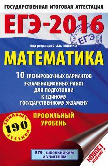 ЕГЭ-2016. Математика (60х90/16) 10 тренировочных вариантов экзаменационных работ для подготовки к ЕГЭ. Профильный уровень