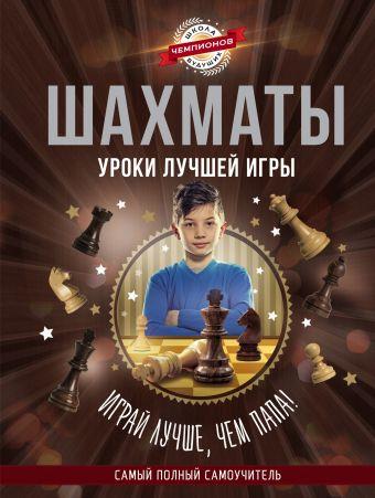 «Шахматы. Уроки лучшей игры - самый полный самоучитель. Играй лучше, чем папа!»