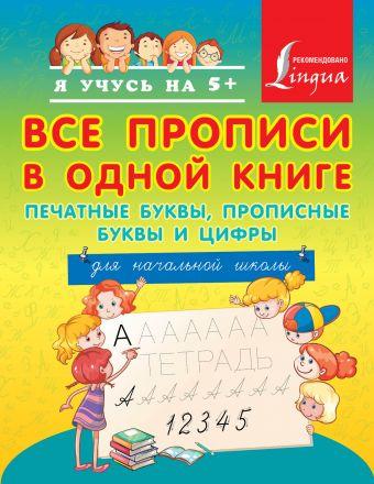 Все прописи в одной книге: печатные буквы, прописные буквы и цифры. Для начальной школы