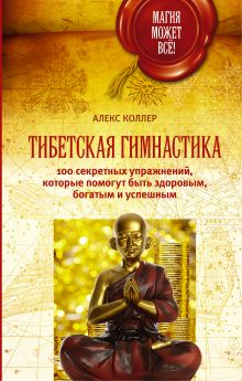 Тибетская гимнастика. 100 секретных упражнений, которые помогут быть здоровым, богатым и успешным