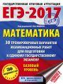 ЕГЭ-2017. Математика (60х84/8) 30 тренировочных вариантов экзаменационных работ для подготовки к ЕГЭ. Базовый уровень