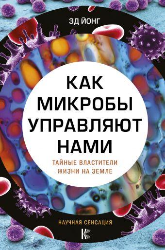 «Как микробы управляют нами. Тайные властители жизни на Земле»