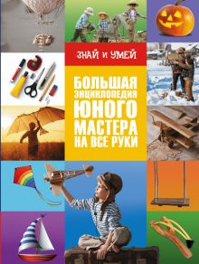 Большая энциклопедия юного мастера на все руки