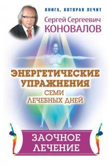 Коновалов Сергей Сергеевич — Энергетические упражнения семи лечебных дней. Заочное лечение
