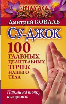 Су-джок. 100 главных целительных точек нашего тела. Нажми на точку и исцелись!