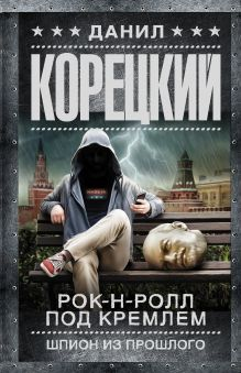 Корецкий Данил Аркадьевич — Рок-н-ролл под Кремлем. Шпион из прошлого