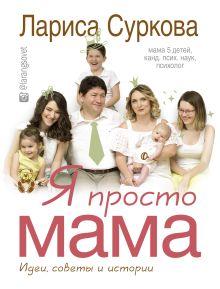 Суркова Лариса Михайловна — Я просто мама: идеи, советы и истории
