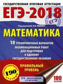 ЕГЭ-2018. Математика (60х84/8) 10 тренировочных вариантов экзаменационных работ для подготовки к единому государственному экзамену. Профильный уровень