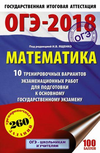 ОГЭ-2018. Математика (60х90/16) 10 тренировочных вариантов экзаменационных работ для подготовки к основному государственному экзамену