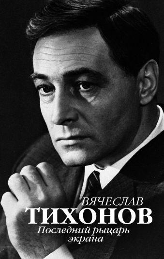«Вячеслав Тихонов. Последний рыцарь экрана»