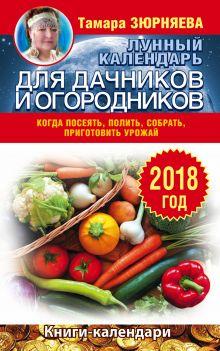 Лунный календарь для дачников и огородников. 2018 год. Когда посеять, полить, собрать, приготовить урожай