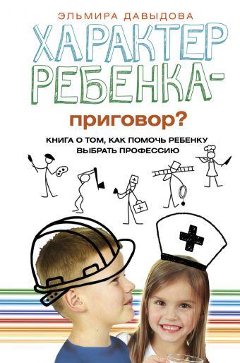 «Характер ребенка — приговор? Книга о том, как помочь ребенку выбрать профессию»