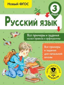 Русский язык. Все примеры и задания на все правила и орфограммы. 3 класс