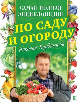 «Самая полная энциклопедия по саду и огороду Николая Курдюмова»