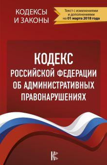 Кодекс Российской Федерации об административных правонарушениях. По состоянию на 01.03.2018 г.