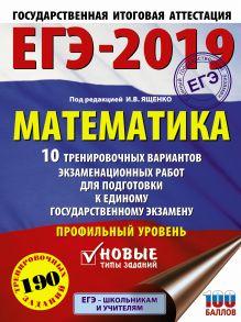 ЕГЭ-2019. Математика (60х84/8) 10 тренировочных вариантов экзаменационных работ для подготовки к единому государственному экзамену. Профильный уровень