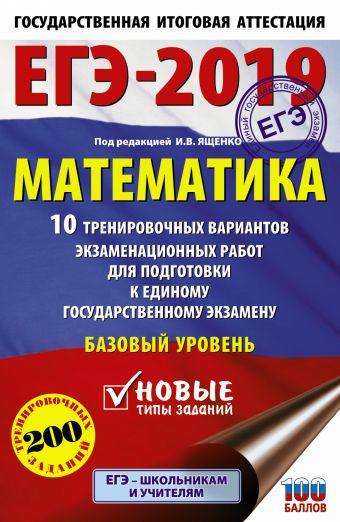 ЕГЭ-2019. Математика (60х90/16) 10 тренировочных вариантов экзаменационных работ для подготовки к единому государственному экзамену. Базовый уровень
