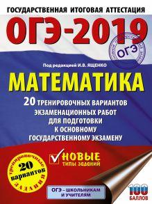 ОГЭ-2019. Математика (60х84/8) 20 тренировочных вариантов экзаменационных работ для подготовки к основному государственному экзамену