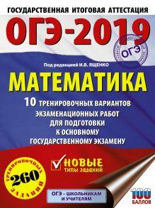 ОГЭ-2019. Математика (60х84/8) 10 тренировочных вариантов экзаменационных работ для подготовки к основному государственному экзамену