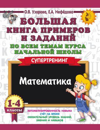 Большая книга примеров и заданий по всем темам курса начальной школы. 1-4 классы. Математика. Супертренинг