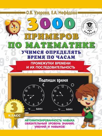 3000 примеров по математике. Учимся определять время по часам. 3 класс. Промежутки времени и их последовательность.