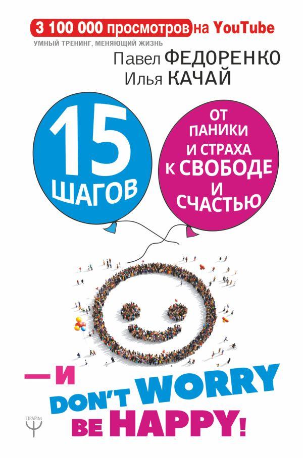 15 шагов от паники и страха к свободе и счастью. И - don't worry! by happy! Павел Федоренко