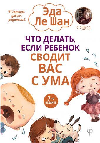 Что делать, если ребенок сводит вас с ума. 7-е издание