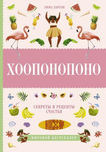 «Хоопонопоно. Секреты и рецепты счастья»