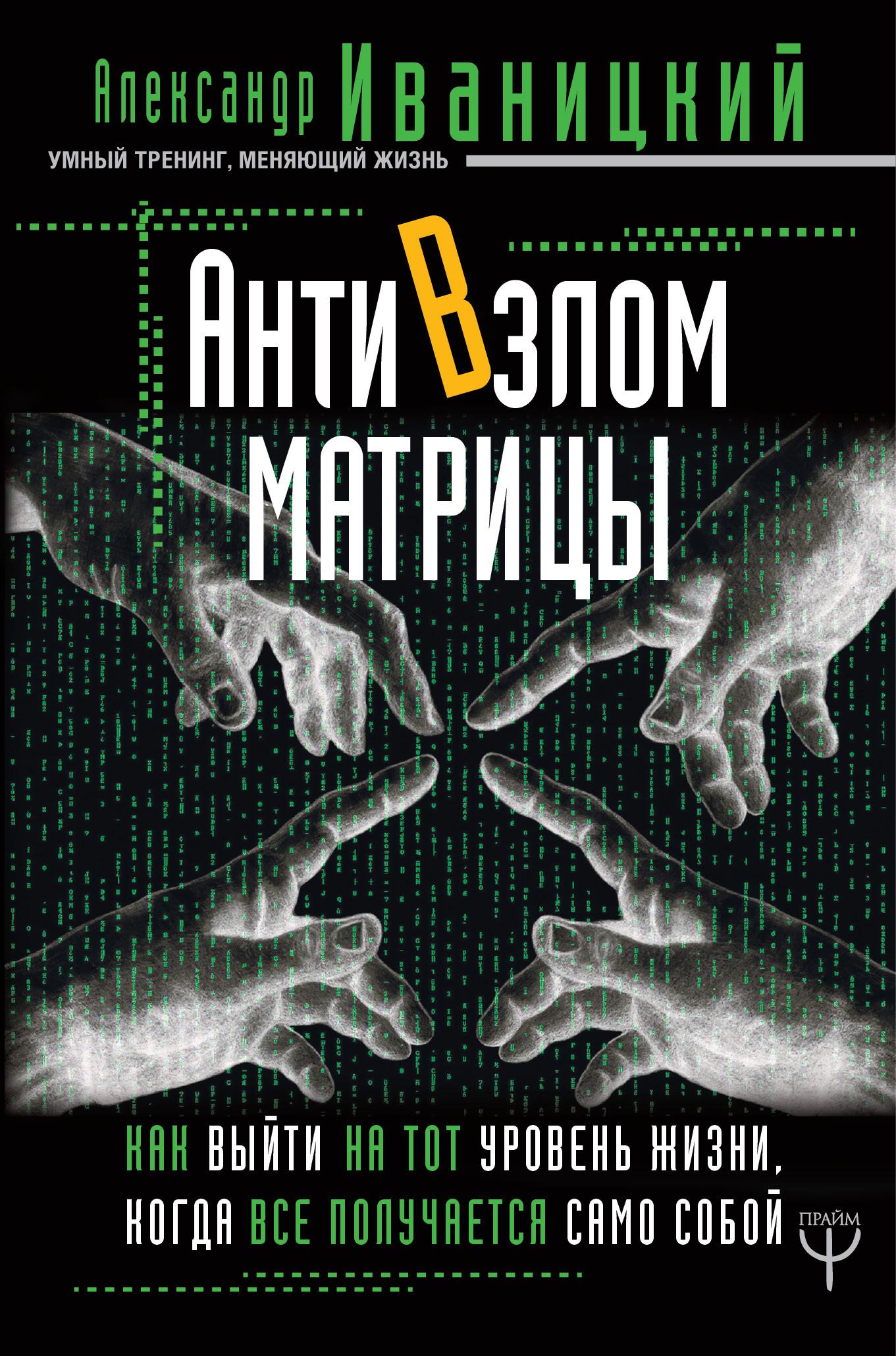АнтиВзлом Матрицы. Как выйти на тот уровень жизни, когда все получается само собой - Александр Иваницкий