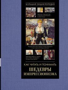 Как читать и понимать шедевры импрессионизма. Большая энциклопедия