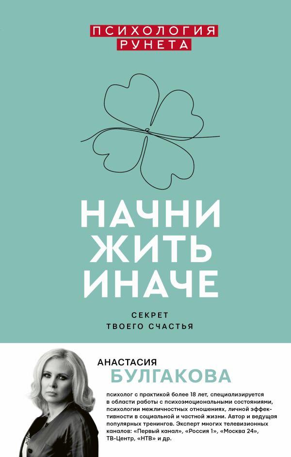 Начни жить иначе: секрет твоего счастья. Анастасия Булгакова