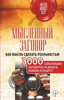 Мысленный заговор. Как мысль сделать реальностью. 3000 сильнейших заговоров на деньги, любовь и защиту!