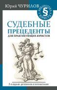 Судебные прецеденты для практикующих юристов. 2-е издание, дополненное и переработанное [Чурилов Юрий Юрьевич]
