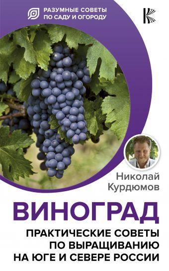 Виноград. Практические советы по выращиванию на юге и севере России