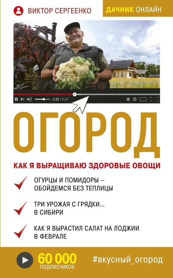 Огород. Как я выращиваю здоровые овощи. Виктор Сергеенко