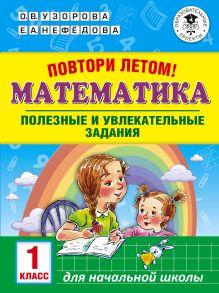 Повтори летом! Математика. Полезные и увлекательные задания. 1 класс