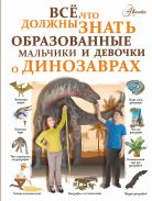Все, что должны знать образованные мальчики и девочки о динозаврах [Барановская Ирина Геннадьевна]