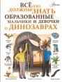 Все, что должны знать образованные мальчики и девочки о динозаврах