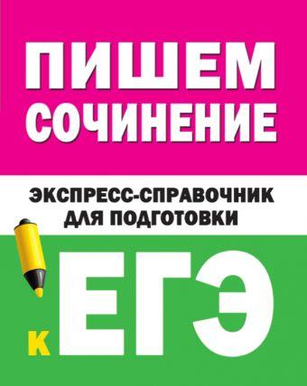 Пишем сочинение на ЕГЭ. Экспресс-справочник для подготовки к ЕГЭ